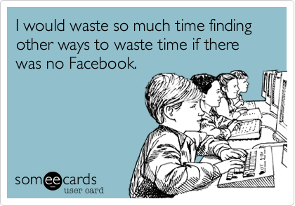 someecards.com - I would waste so much time finding other ways to waste time if there was no Facebook.