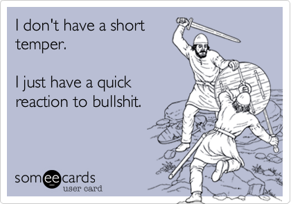 someecards.com - I don't have a short temper. I just have a quick reaction to bullshit.