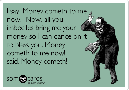 someecards.com - I say, Money cometh to me now! Now, all you imbeciles bring me your money so I can dance on it to bless you. Money cometh to me now! I said, Money cometh!
