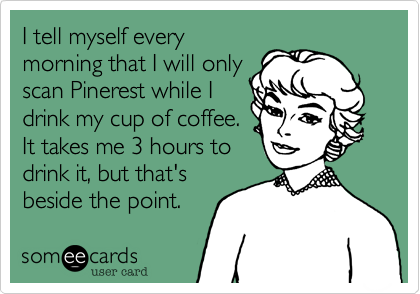 Funny Confession Ecard: I tell myself every morning that I will only scan Pinerest while I drink my cup of coffee. It takes me 3 hours to drink it, but that's beside the point.