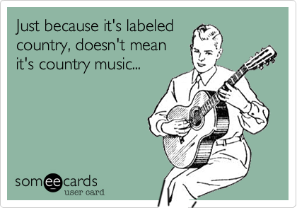 someecards.com - Just because it's labeled country, doesn't mean it's country music...