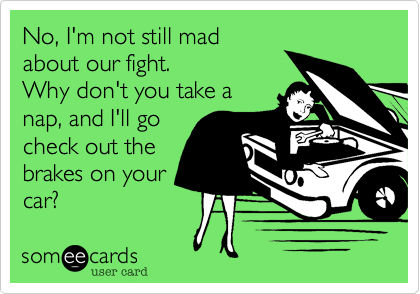 Funny Apology Ecard: No, I'm not still mad about our fight. Why don't you take a nap, and I'll go check out the brakes on your car?