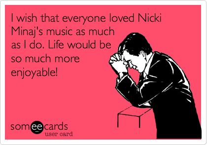 someecards.com - I wish that everyone loved Nicki Minaj's music as much as I do. Life would be so much more enjoyable!