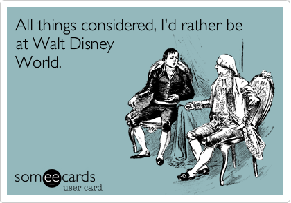 someecards.com - All things considered, I'd rather be at Walt Disney World.