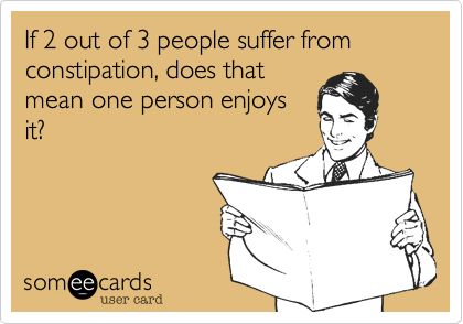 Funny Confession Ecard: If 2 out of 3 people suffer from constipation, does that mean one person enjoys it?