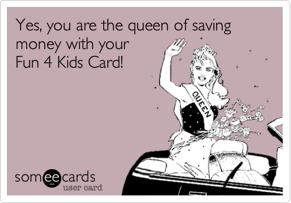 someecards.com - Yes, you are the queen of saving money with your Fun 4 Kids Card!