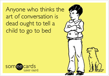 someecards.com - Anyone who thinks the art of conversation is dead ought to tell a child to go to bed