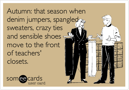 someecards.com - Autumn: that season when denim jumpers, spangled sweaters, crazy ties and sensible shoes move to the front of teachers' closets.