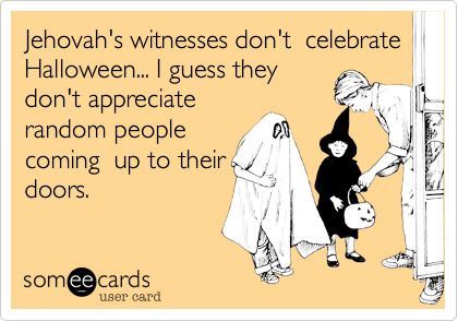 Funny Halloween Ecard: Jehovah's witnesses don't celebrate Halloween... I guess they don't appreciate random people coming up to their doors.