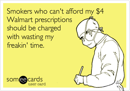someecards.com - Smokers who can't afford my $4 Walmart prescriptions should be charged with wasting my freakin' time.