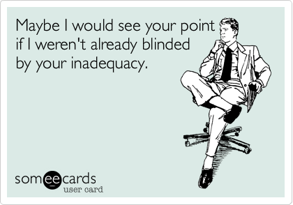 someecards.com - Maybe I would see your pointif I weren't already blindedby your inadequacy.