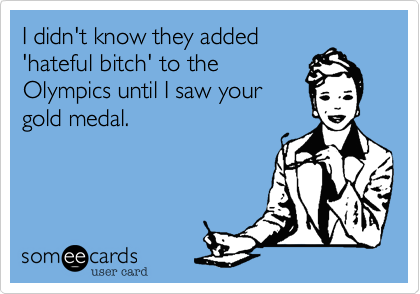 someecards.com - I didn't know they added 'hateful bitch' to the Olympics until I saw your gold medal.
