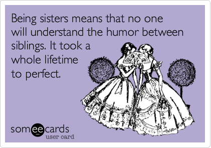 Funny Congratulations Ecard: Being sisters means that no one will understand the humor between siblings. It took a whole lifetime to perfect.