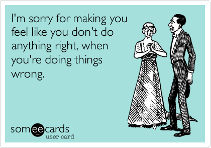 someecards.com - I'm sorry for making you feel like you don't do anything right, when you're doing things wrong.
