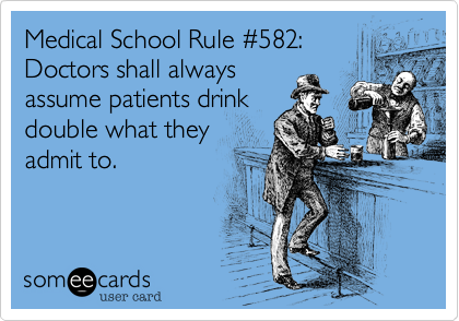 someecards.com - Medical School Rule #582: Doctors shall always assume patients drink double what they admit to.