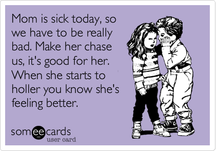 someecards.com - Mom is sick today, so we have to be really bad. Make her chase us, it's good for her. When she starts to holler you know she's feeling better.
