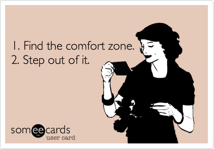 someecards.com - 1. Find the comfort zone. 2. Step out of it.