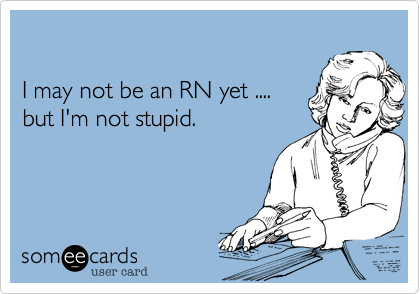 Funny Workplace Ecard: I may not be an RN yet .... but I'm not stupid.