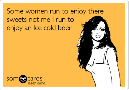 someecards.com - Some women run to enjoy there sweets not me I run to enjoy an Ice cold beer