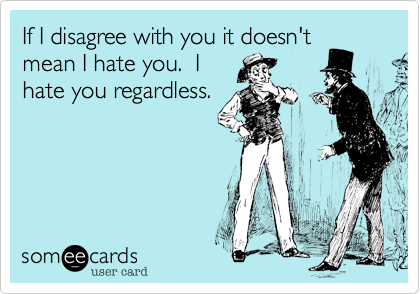 someecards.com - If I disagree with you it doesn't mean I hate you. I hate you regardless.