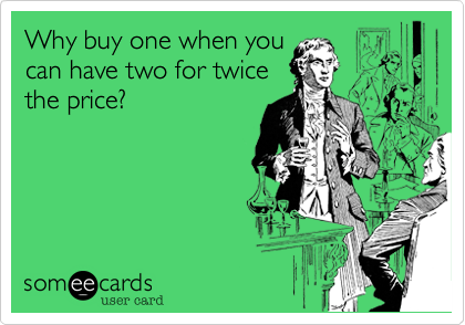 someecards.com - Why buy one when you can have two for twice the price?