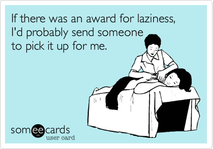 someecards.com - If there was an award for laziness, I'd probably send someone to pick it up for me.