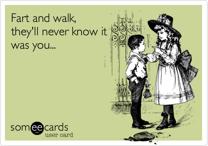 someecards.com - Fart and walk, they'll never know it was you...
