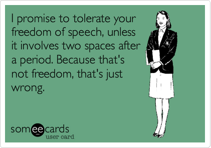 someecards.com - I promise to tolerate your freedom of speech, unless it involves two spaces after a period. Because that's not freedom, that's just wrong.