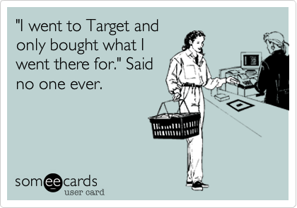 Funny Confession Ecard: 'I went to Target and only bought what I went there for.' Said no one ever.