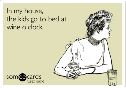 In my house,  the kids go to bed at  wine o'clock.