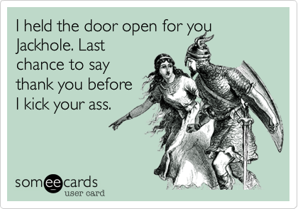 Funny Reminders Ecard: I held the door open for you Jackhole. Last chance to say thank you before I kick your ass.