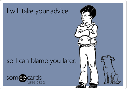 Funny Confession Ecard: I will take your advice so I can blame you later.