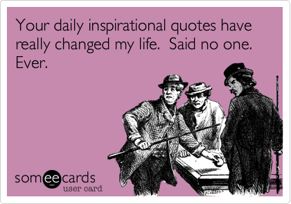 someecards.comYour daily inspirational quotes have really changed my ...