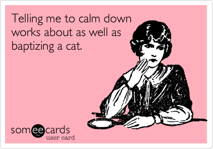 Telling me to calm down works about as well as baptizing a ...