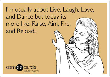 someecards.com - I'm usually about Live, Laugh, Love, and Dance but today its more like, Raise, Aim, Fire, and Reload...