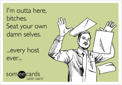 someecards.com - I'm outta here, bitches. Seat your own damn selves. ...every host ever...