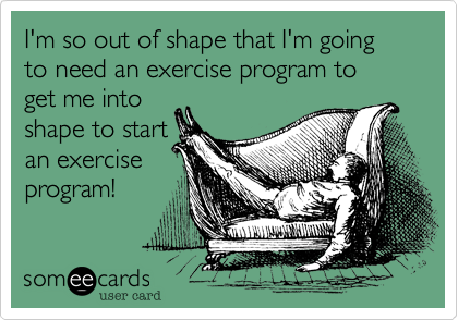 someecards.com - I'm so out of shape that I'm going to need an exercise program to get me into shape to start an exercise program!