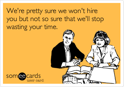 someecards.com - We're pretty sure we won't hire you but not so sure that we'll stop wasting your time.