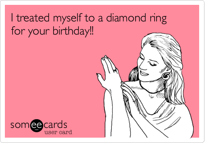 someecards.com - I treated myself to a diamond ring for your birthday!!