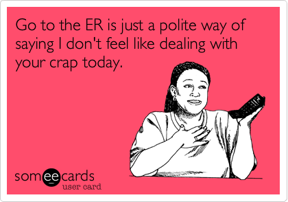 someecards.com - Go to the ER is just a polite way of saying I don't feel like dealing with your crap today.