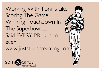 someecards.com - Working With Toni Is Like Scoring The Game Winning Touchdown In The Superbowl...... Said EVERY PR person ever! www.juststopscreaming.com