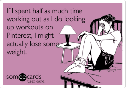 someecards.com - If I spent half as much time working out as I do looking up workouts on Pinterest, I might actually lose some weight.