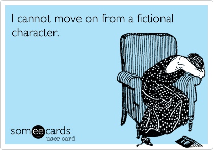 I cannot move on from a fictional character.