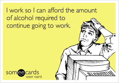 someecards.com - I work so I can afford the amount of alcohol required to continue going to work.