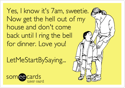 someecards.com - Yes, I know it's 7am, sweetie. Now get the hell out of my house and don't come back until I ring the bell for dinner. Love you! LetMeStartBySaying...