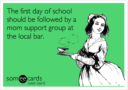 someecards.com - The first day of school should be followed by a mom support group at the local bar.