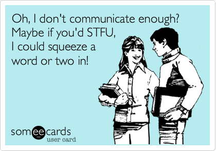 Funny Sympathy Ecard: Oh, I don't communicate enough? Maybe if you'd STFU, I could squeeze a word or two in!