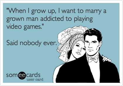 Funny Wedding Ecard: 'When I grow up, I want to marry a grown man addicted to playing video games.' Said nobody ever.