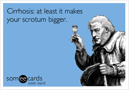someecards.com - Cirrhosis: at least it makes your scrotum bigger.