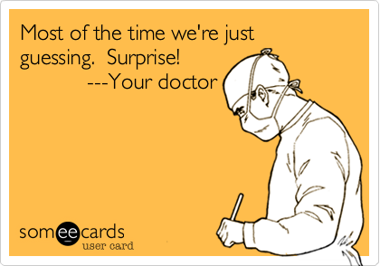 someecards.com - Most of the time we're just guessing. Surprise! ---Your doctor